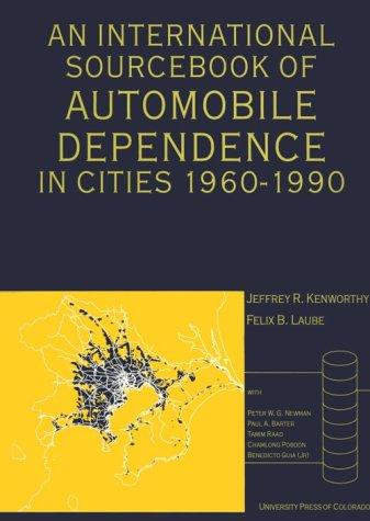 An International Sourcebook of Automobile Dependence in Cities, 1960-1990 by Jeffrey R. Kenworthy, Felix B. Laube, Tamim Raad, Chamlong Poboon, Benedicto Guia